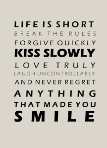 Life is short break the rules forgive quickly kiss slowly love truly